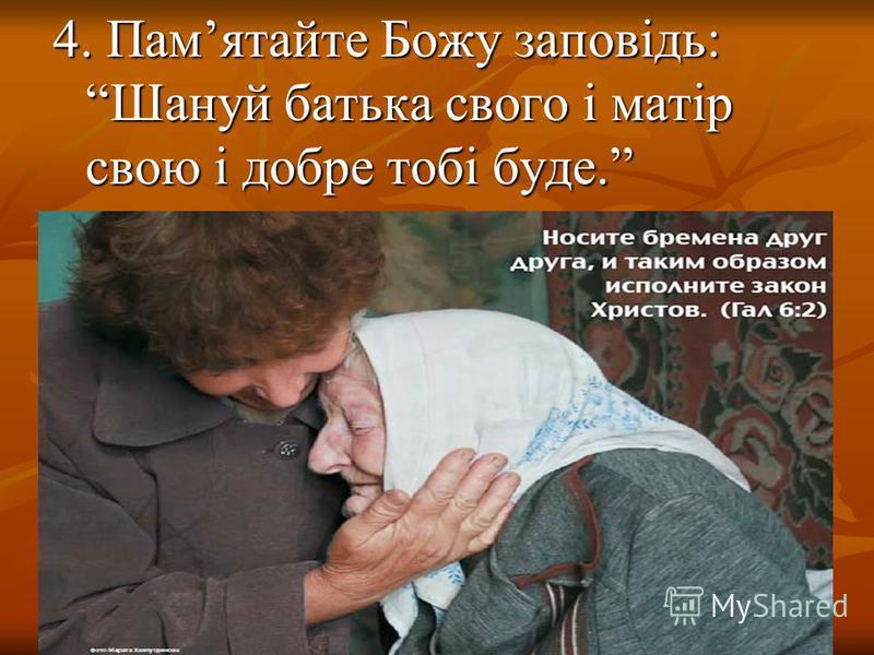 4. Памятайте Божу заповідь: Шануй батька свого і матір свою і добре тобі буде.