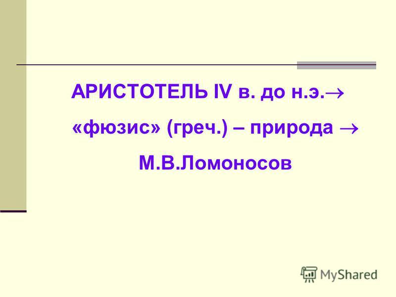 АРИСТОТЕЛЬ IV в. до н.э. «фюзис» (греч.) – природа М.В.Ломоносов