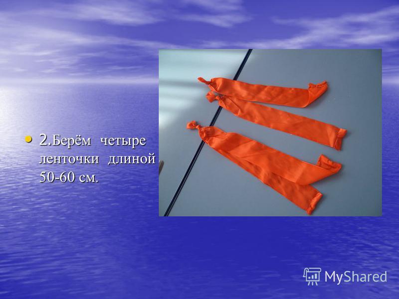 2. Берём четыре ленточки длиной 50-60 см. 2. Берём четыре ленточки длиной 50-60 см.