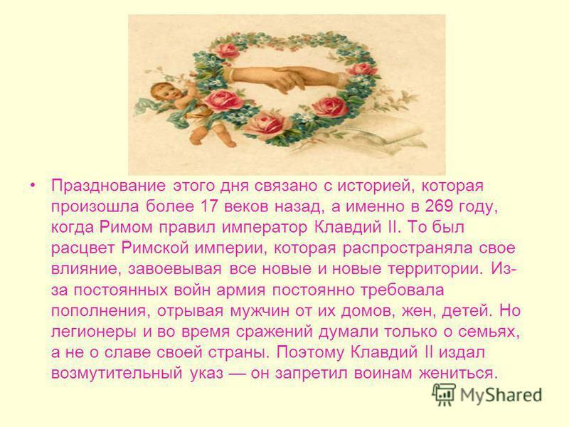 История этого праздника необычайно романтична, а название свое этот день получил по имени христианского мученика – Валентина