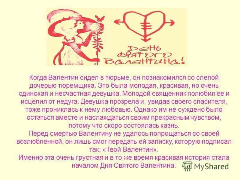 Однако человеческому сердцу чужды какие-либо запреты, и солдаты продолжали влюбляться. Видя, как страдают влюбленные, священник по имени Валентин стал тайно венчать воинов с их любимыми. Несмотря на риск, он соединял в браке любящие сердца, а также ч
