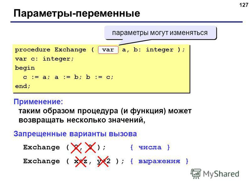 127 Параметры-переменные Применение: таким образом процедура (и функция) может возвращать несколько значений, Запрещенные варианты вызова Exchange ( 2, 3 ); { числа } Exchange ( x+z, y+2 ); { выражения } procedure Exchange ( a, b: integer ); var c: i