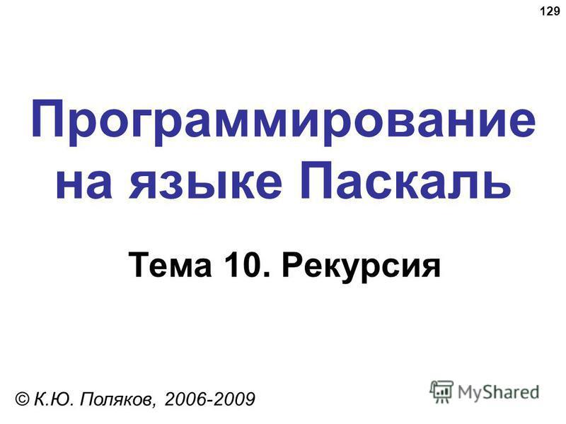 129 Программирование на языке Паскаль Тема 10. Рекурсия © К.Ю. Поляков, 2006-2009