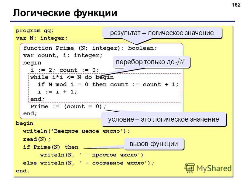 162 Логические функции program qq; var N: integer; begin writeln('Введите целое число'); read(N); if Prime(N) then writeln(N, ' – простое число') else writeln(N, ' – составное число'); end. program qq; var N: integer; begin writeln('Введите целое чис