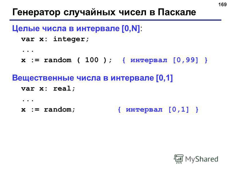 169 Генератор случайных чисел в Паскале Целые числа в интервале [0,N]: var x: integer;... x := random ( 100 ); { интервал [0,99] } Вещественные числа в интервале [0,1] var x: real;... x := random; { интервал [0,1] }