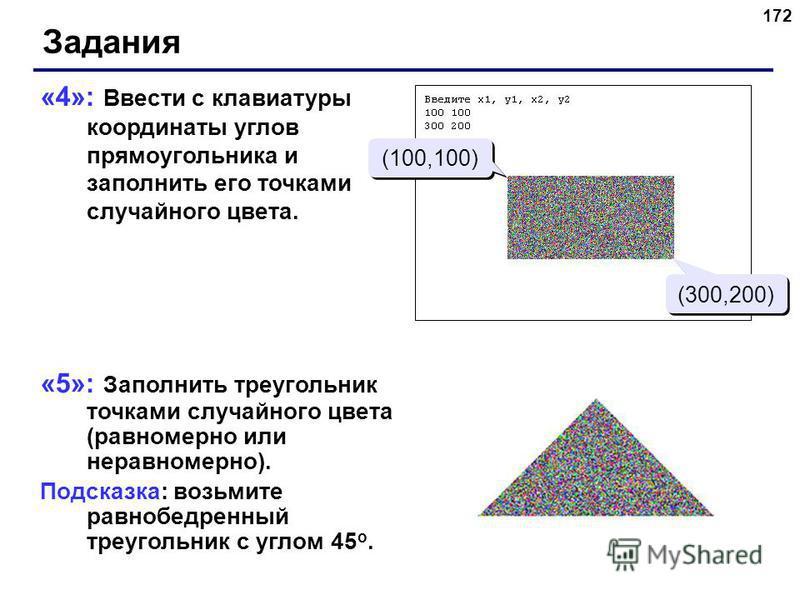 172 «4»: Ввести с клавиатуры координаты углов прямоугольника и заполнить его точками случайного цвета. «5»: Заполнить треугольник точками случайного цвета (равномерно или неравномерно). Подсказка: возьмите равнобедренный треугольник с углом 45 о. Зад