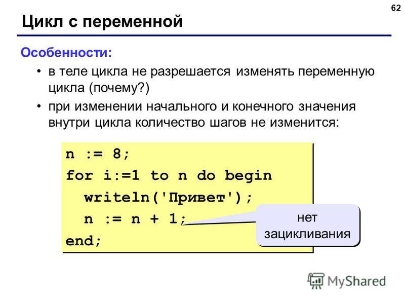 62 Цикл с переменной Особенности: в теле цикла не разрешается изменять переменную цикла (почему?) при изменении начального и конечного значения внутри цикла количество шагов не изменится: n := 8; for i:=1 to n do begin writeln('Привет'); n := n + 1;