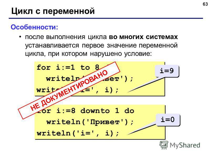 63 Цикл с переменной Особенности: после выполнения цикла во многих системах устанавливается первое значение переменной цикла, при котором нарушено условие: for i:=1 to 8 do writeln('Привет'); writeln('i=', i); for i:=1 to 8 do writeln('Привет'); writ