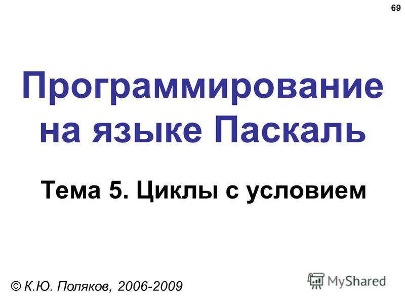 69 Программирование на языке Паскаль Тема 5. Циклы с условием © К.Ю. Поляков, 2006-2009