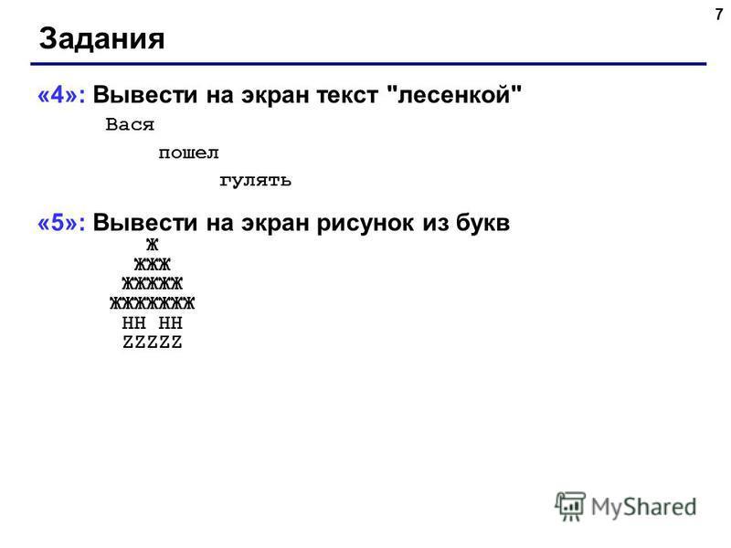 7 Задания «4»: Вывести на экран текст лесенкой Вася пошел гулять «5»: Вывести на экран рисунок из букв Ж ЖЖЖ ЖЖЖЖЖ ЖЖЖЖЖЖЖ HH HH ZZZZZ