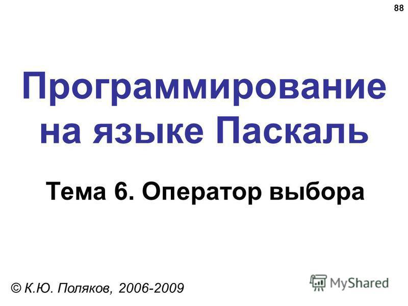 88 Программирование на языке Паскаль Тема 6. Оператор выбора © К.Ю. Поляков, 2006-2009