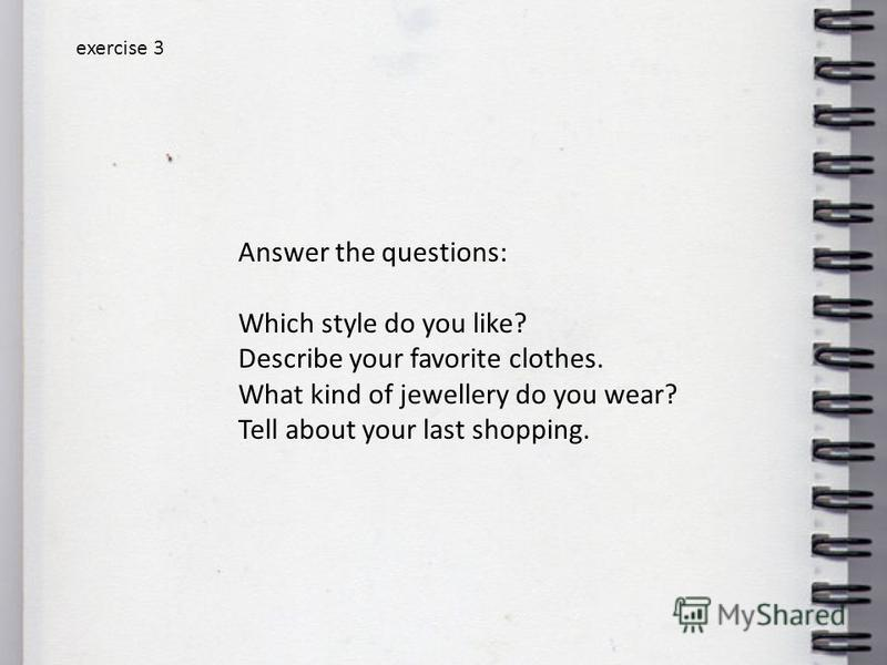 exercise 3 Answer the questions: Which style do you like? Describe your favorite clothes. What kind of jewellery do you wear? Tell about your last shopping.