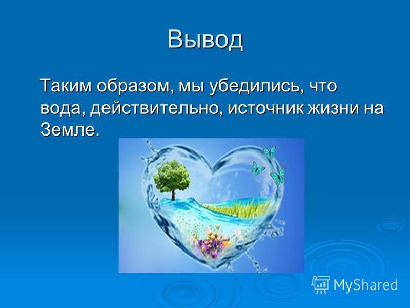 Вывод Таким образом, мы убедились, что вода, действительно, источник жизни на Земле. Таким образом, мы убедились, что вода, действительно, источник жизни на Земле.