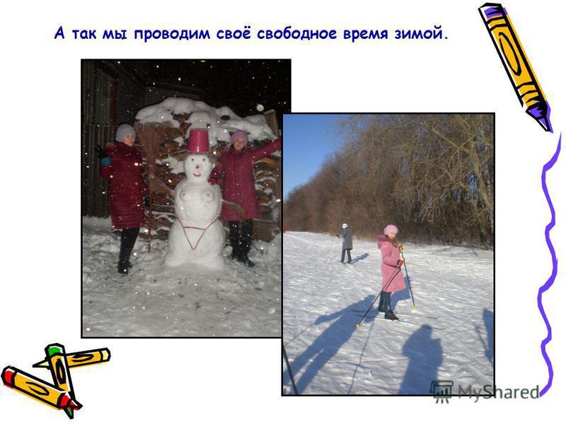 А так мы проводим своё свободное время зимой.
