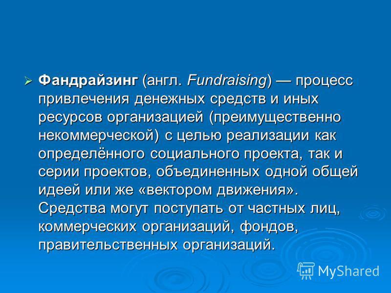 Фандрайзинг (англ. Fundraising) процесс привлечения денежных средств и иных ресурсов организацией (преимущественно некоммерческой) с целью реализации как определённого социального проекта, так и серии проектов, объединенных одной общей идеей или же «