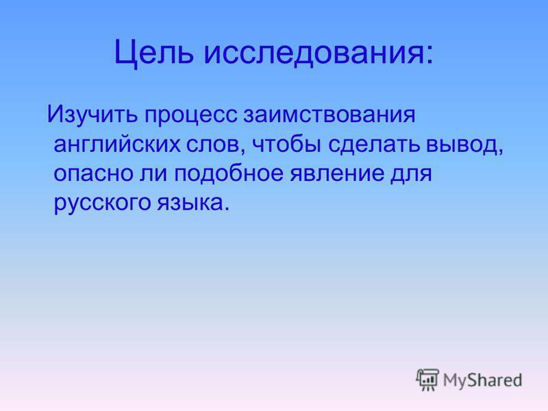 Цель исследования: Изучить процесс заимствования английских слов, чтобы сделать вывод, опасно ли подобное явление для русского языка.