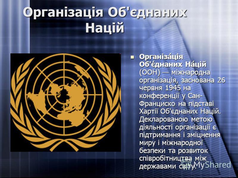 Організація Об'єднаних Націй Організа́ція Об'є́днаних На́цій (ООН) міжнародна організація, заснована 26 червня 1945 на конференції у Сан- Франциско на підставі Хартії Об'єднаних Націй. Декларованою метою діяльності організації є підтримання і зміцнен