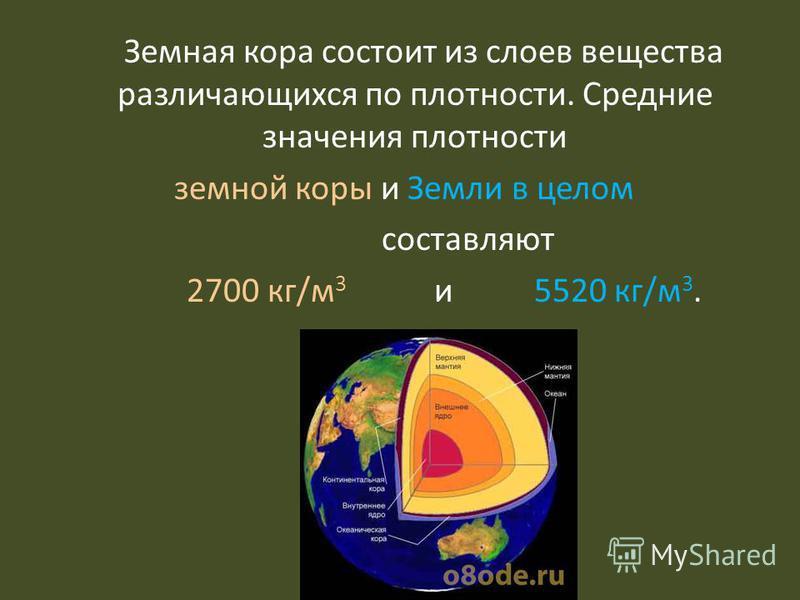 Земная кора состоит из слоев вещества различающихся по плотности. Средние значения плотности земной коры и Земли в целом составляют 2700 кг/м 3 и 5520 кг/м 3.