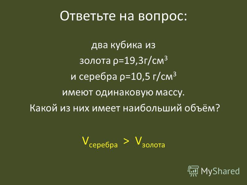 Ответьте на вопрос: два кубика из золота ρ=19,3 г/см 3 и серебра ρ=10,5 г/см 3 имеют одинаковую массу. Какой из них имеет наибольший объём? V серебра > V золота
