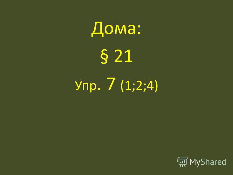 Дома: § 21 Упр. 7 (1;2;4)