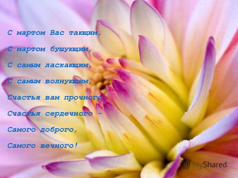 С мартом Вас тающим, С мартом бушующим, С самым ласкающим, С самым волнующим, Счастья вам прочного, Счастья сердечного - Самого доброго, Самого вечного!