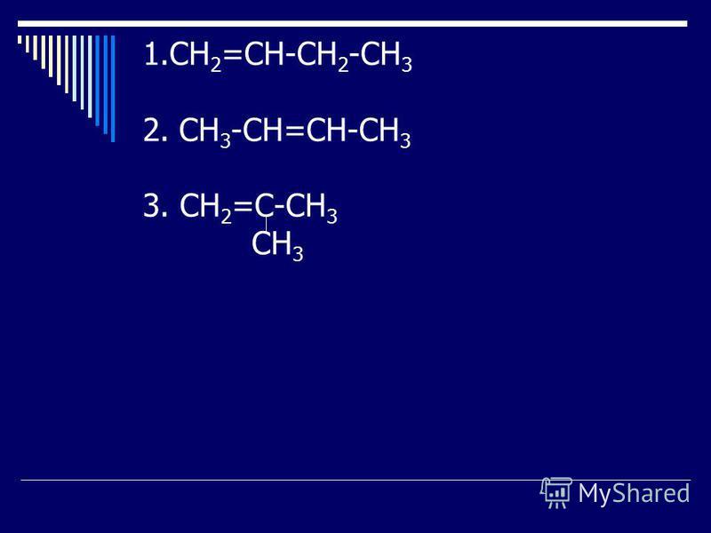 1. СН 2 =СН-СН 2 -СН 3 2. СН 3 -СН=СН-СН 3 3. СН 2 =С-СН 3 СН 3