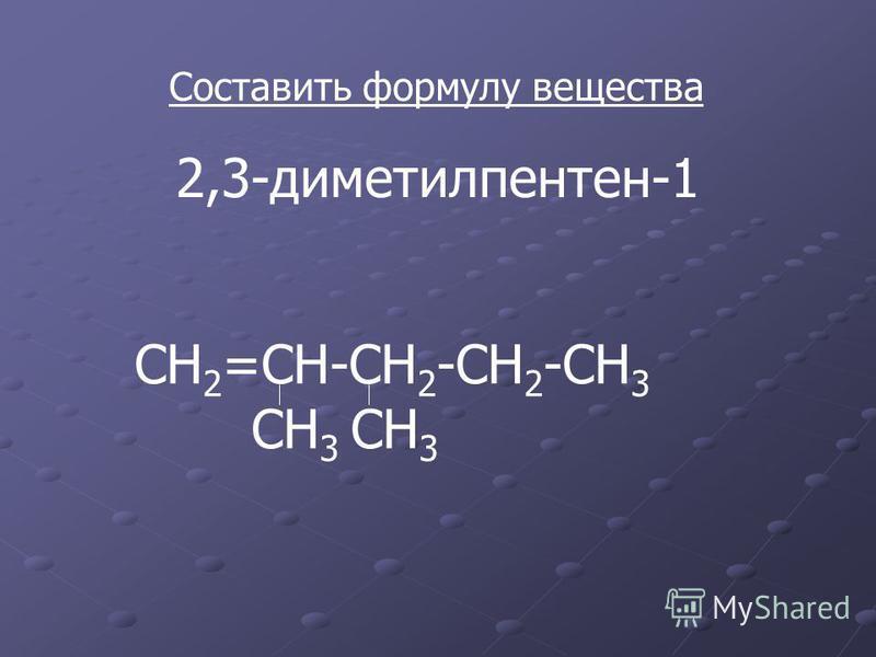 Составить формулу вещества 2,3-диметилпентен-1 СН 2 =СН-СН 2 -СН 2 -СН 3 СН 3 СН 3