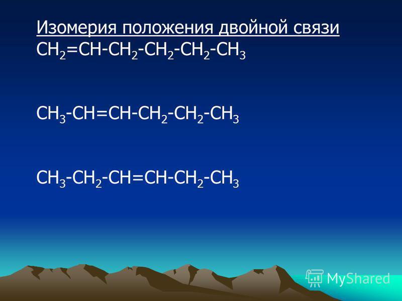 Изомерия положения двойной связи СН 2 =СН-СН 2 -СН 2 -СН 2 -СН 3 СН 3 -СН=СН-СН 2 -СН 2 -СН 3 СН 3 -СН 2 -СН=СН-СН 2 -СН 3