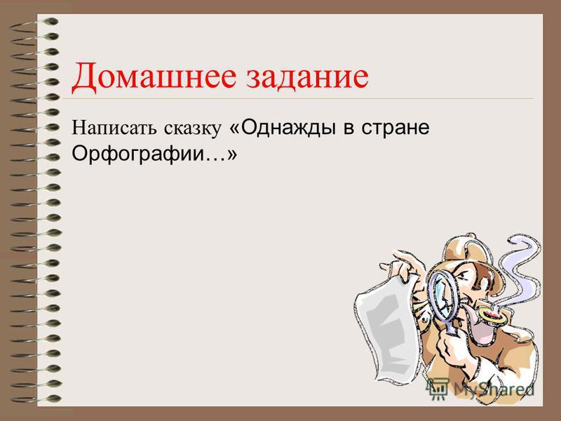 Домашнее задание Написать сказку «Однажды в стране Орфографии…»