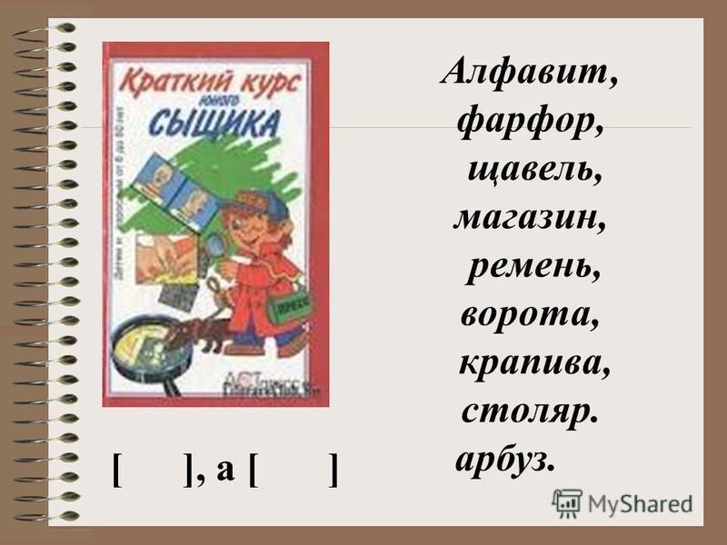 Алфавит, фарфор, щавель, магазин, ремень, ворота, крапива, столяр. арбуз. [], а []