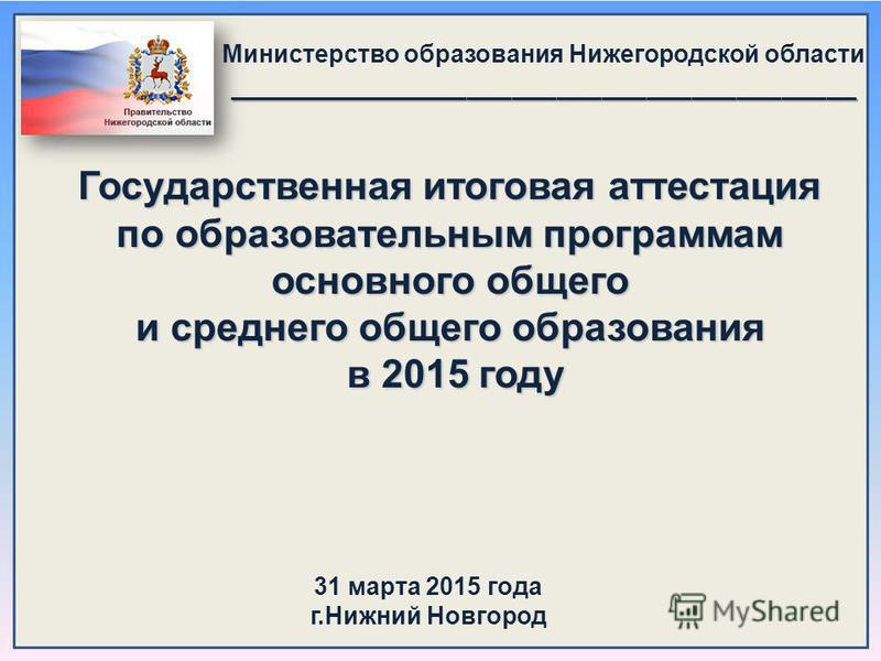 Министерство образования Нижегородской области__________________________________________ Государственная итоговая аттестация по образовательным программам основного общего и среднего общего образования в 2015 году 31 марта 2015 года г.Нижний Новгород