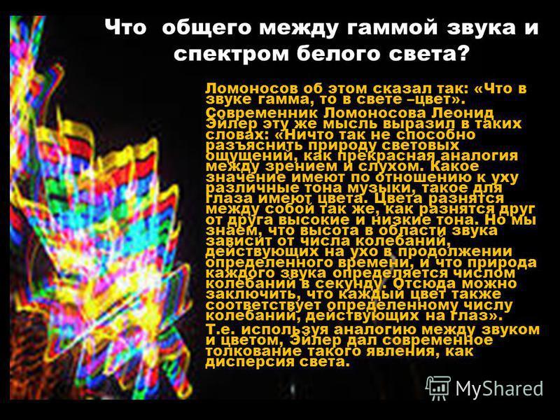 Что общего между гаммой звука и спектром белого света? Ломоносов об этом сказал так: «Что в звуке гамма, то в свете –цвет». Современник Ломоносова Леонид Эйлер эту же мысль выразил в таких словах: «Ничто так не способно разъяснить природу световых ощ