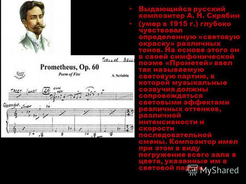 Выдающийся русский композитор А. Н. Скрябин (умер в 1915 г.) глубоко чувствовал определенную «световую окраску» различных тонов. На основе этого он в своей симфонической поэме «Прометей» ввел так называемую световую партию, в которой музыкальные созв