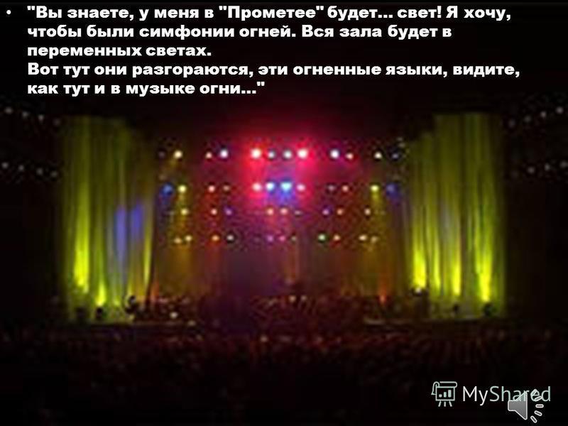 Вы знаете, у меня в Прометее будет... свет! Я хочу, чтобы были симфонии огней. Вся зала будет в переменных светах. Вот тут они разгораются, эти огненные языки, видите, как тут и в музыке огни...