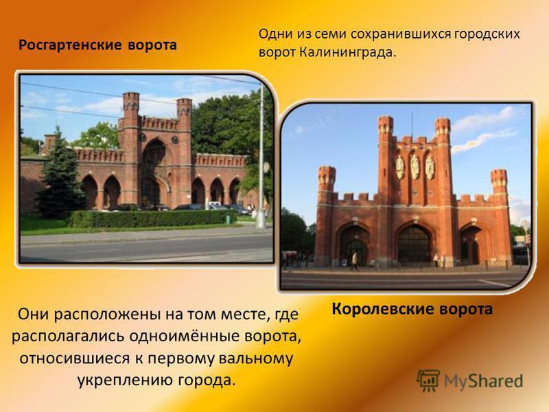 Они расположены на том месте, где располагались одноимённые ворота, относившиеся к первому вальному укреплению города. Росгартенские ворота Королевские ворота Одни из семи сохранившихся городских ворот Калининграда.