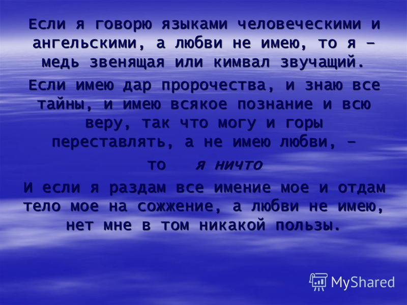 Если я говорю языками человеческими и ангельскими, а любви не имею, то я – медь звенящая или кимвал звучащий. Если имею дар пророчества, и знаю все тайны, и имею всякое познание и всю веру, так что могу и горы переставлять, а не имею любви, – то я ни