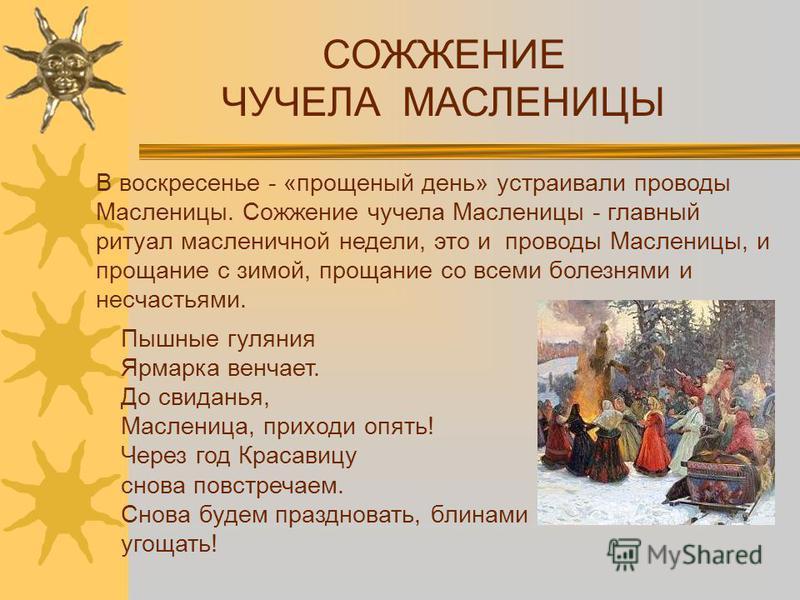 В воскресенье - «прощеный день» устраивали проводы Масленицы. Сожжение чучела Масленицы - главный ритуал масленичной недели, это и проводы Масленицы, и прощание с зимой, прощание со всеми болезнями и несчастьями. СОЖЖЕНИЕ ЧУЧЕЛА МАСЛЕНИЦЫ Пышные гуля