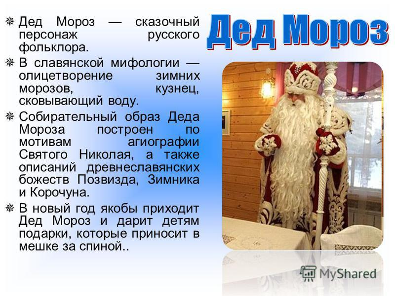 Дед Мороз сказочный персонаж русского фольклора. В славянской мифологии олицетворение зимних морозов, кузнец, сковывающий воду. Собирательный образ Деда Мороза построен по мотивам агиографии Святого Николая, а также описаний древнеславянских божеств