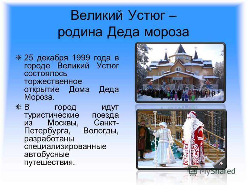 Великий Устюг – родина Деда мороза 25 декабря 1999 года в городе Великий Устюг состоялось торжественное открытие Дома Деда Мороза. В город идут туристические поезда из Москвы, Санкт- Петербурга, Вологды, разработаны специализированные автобусные путе