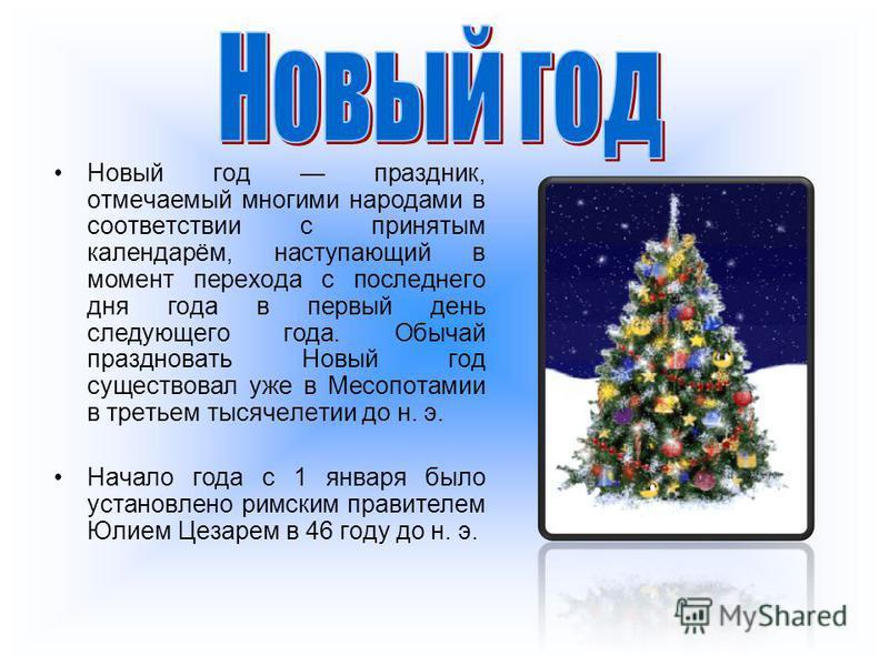 Новый год праздник, отмечаемый многими народами в соответствии с принятым календарём, наступающий в момент перехода с последнего дня года в первый день следующего года. Обычай праздновать Новый год существовал уже в Месопотамии в третьем тысячелетии