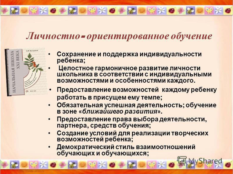 Личностно - ориентированное обучение Сохранение и поддержка индивидуальности ребенка ; Целостное гармоничное развитие личности школьника в соответствии с индивидуальными возможностями и особенностями каждого. Предоставление возможностей каждому ребен