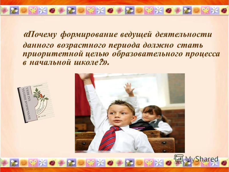 « Почему формирование ведущей деятельности данного возрастного периода должно стать приоритетной целью образовательного процесса в начальной школе ?».