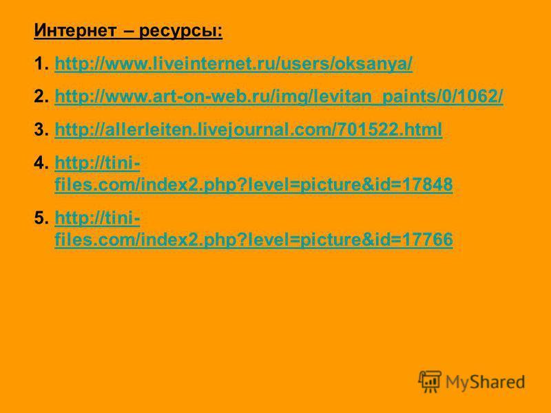Интернет – ресурсы: 1.http://www.liveinternet.ru/users/oksanya/http://www.liveinternet.ru/users/oksanya/ 2.http://www.art-on-web.ru/img/levitan_paints/0/1062/http://www.art-on-web.ru/img/levitan_paints/0/1062/ 3.http://allerleiten.livejournal.com/701