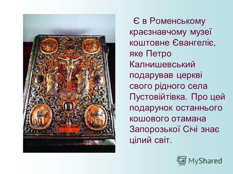 Є в Роменському краєзнавчому музеї коштовне Євангеліє, яке Петро Калнишевський подарував церкві свого рідного села Пустовійтівка. Про цей подарунок останнього кошового отамана Запорозької Січі знає цілий світ.