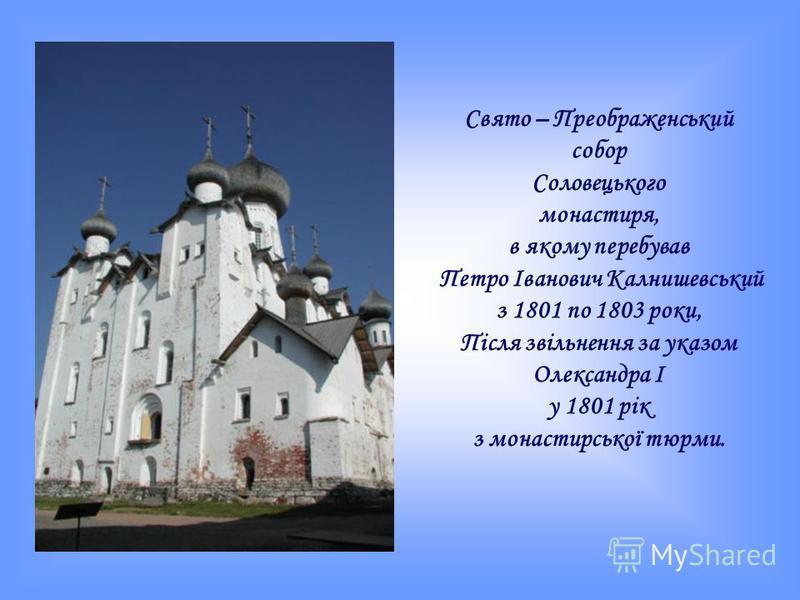 Свято – Преображенський собор Соловецького монастиря, в якому перебував Петро Іванович Калнишевський з 1801 по 1803 роки, Після звільнення за указом Олександра І у 1801 рік з монастирської тюрми.