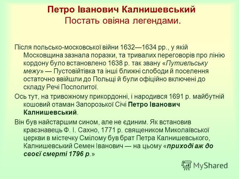 Петро Іванович Калнишевський Постать овіяна легендами. Після польсько-московської війни 16321634 рр., у якій Московщина зазнала поразки, та тривалих переговорів про лінію кордону було встановлено 1638 р. так звану «Путивльську межу» Пустовійтівка та