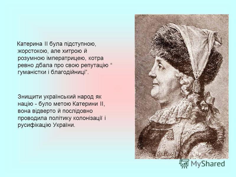 Катерина ІІ була підступною, жорстокою, але хитрою й розумною імператрицею, котра ревно дбала про свою репутацію гуманістки і благодійниці. Знищити український народ як націю - було метою Катерини ІІ, вона відверто й послідовно проводила політику кол