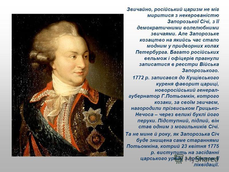 Звичайно, російський царизм не міг миритися з некерованістю Запорозької Січі, з її демократичними волелюбними звичаями. Але Запорозьке козацтво на якийсь час стало модним у придворних колах Петербурга. Багато російських вельмож і офіцерів прагнули за
