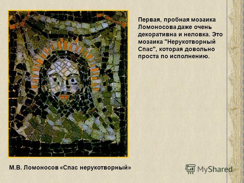 М.В. Ломоносов «Спас нерукотворный» Первая, пробная мозаика Ломоносова даже очень декоративна и неловка. Это мозаика Нерукотворный Спас, которая довольно проста по исполнению.