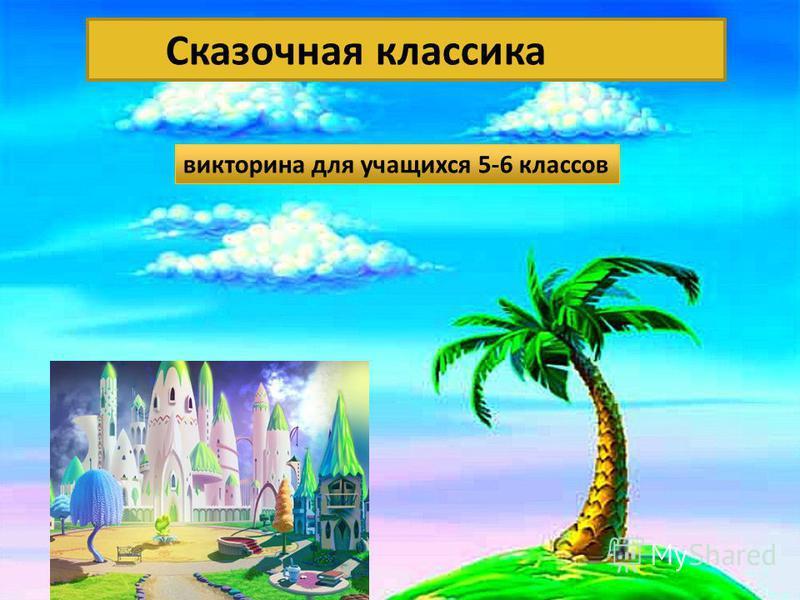 Сказочная классика» Сказочная классика викторина для учащихся 5-6 классов